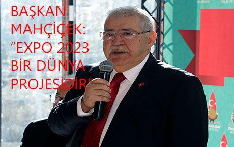 """Başkan Mahçiçek, 'EXPO 2023 bir dünya projesidir"""""""